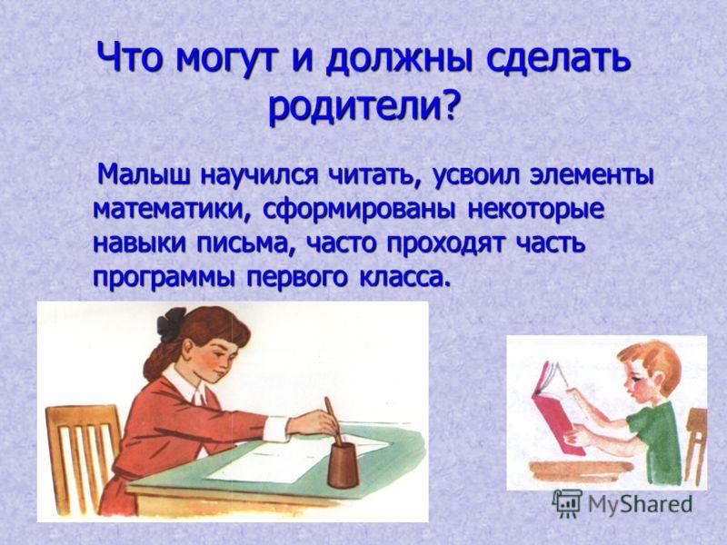 Что могут и должны сделать родители? Малыш научился читать, усвоил элементы математики, сформированы некоторые навыки письма, часто проходят часть программы первого класса.