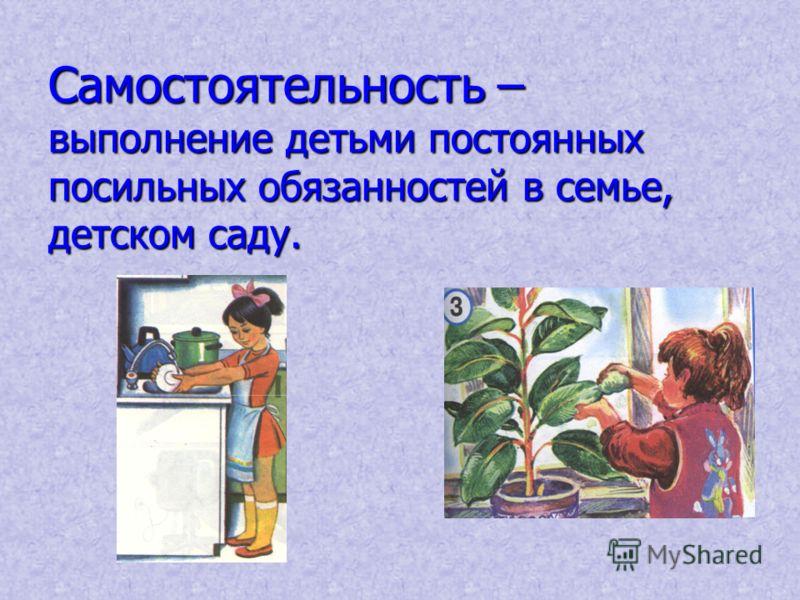 Самостоятельность – выполнение детьми постоянных посильных обязанностей в семье, детском саду.