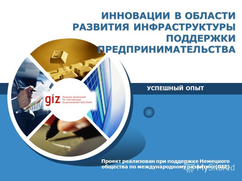 ИННОВАЦИИ В ОБЛАСТИ РАЗВИТИЯ ИНФРАСТРУКТУРЫ ПОДДЕРЖКИ ПРЕДПРИНИМАТЕЛЬСТВА Проект реализован при поддержке Немецкого общества по международному развитию (GIZ) УСПЕШНЫЙ ОПЫТ