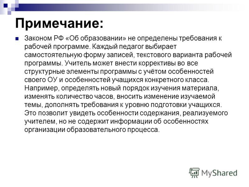 Примечание: Законом РФ «Об образовании» не определены требования к рабочей программе. Каждый педагог выбирает самостоятельную форму записей, текстового варианта рабочей программы. Учитель может внести коррективы во все структурные элементы программы