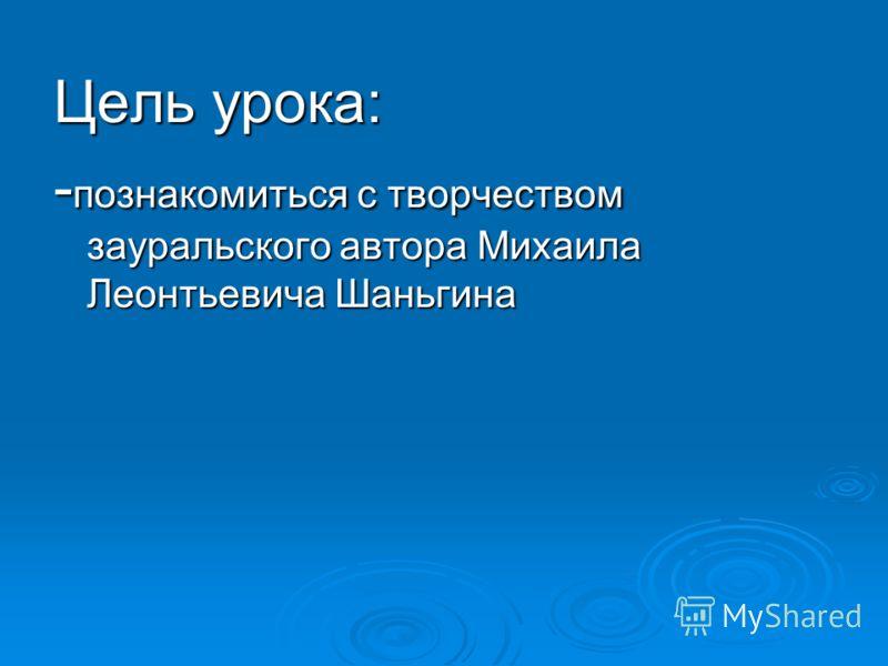 Цель урока: - познакомиться с творчеством зауральского автора Михаила Леонтьевича Шаньгина