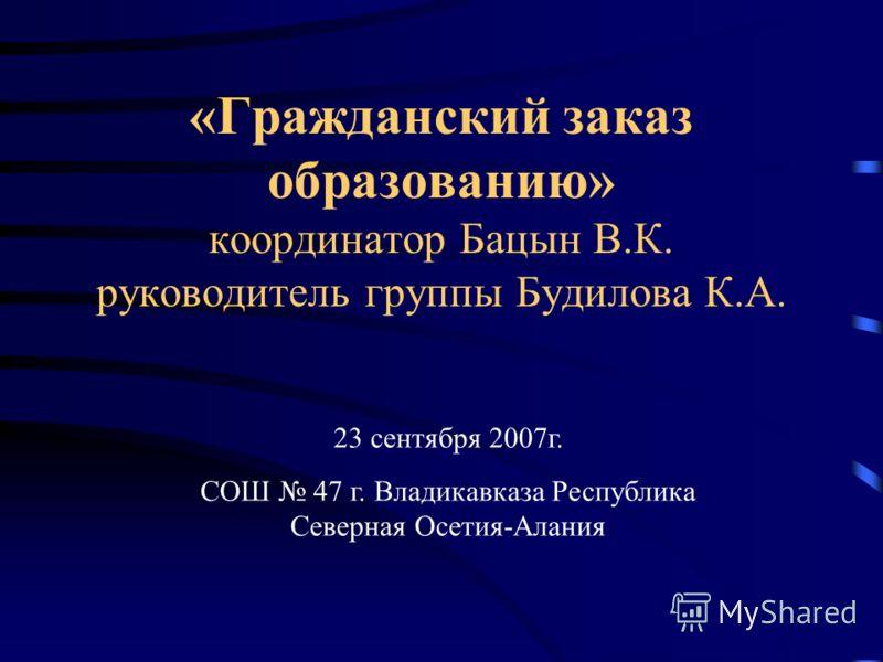 «Гражданский заказ образованию» координатор Бацын В.К. руководитель группы Будилова К.А. 23 сентября 2007г. СОШ 47 г. Владикавказа Республика Северная Осетия-Алания