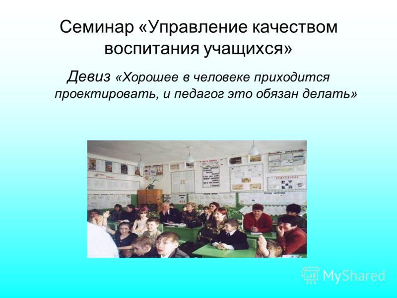 Семинар «Управление качеством воспитания учащихся» Девиз «Хорошее в человеке приходится проектировать, и педагог это обязан делать»