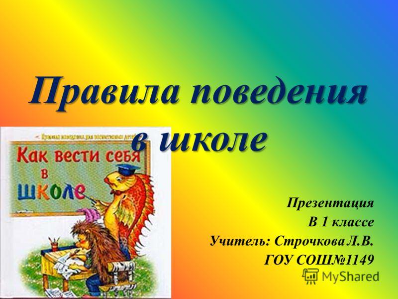 Презентация В 1 классе Учитель: Строчкова Л.В. ГОУ СОШ1149 Правила поведения в школе