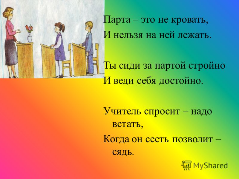 Парта – это не кровать, И нельзя на ней лежать. Ты сиди за партой стройно И веди себя достойно. Учитель спросит – надо встать, Когда он сесть позволит – сядь.