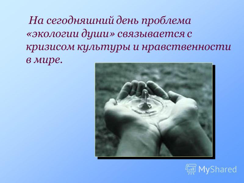 На сегодняшний день проблема «экологии души» связывается с кризисом культуры и нравственности в мире.