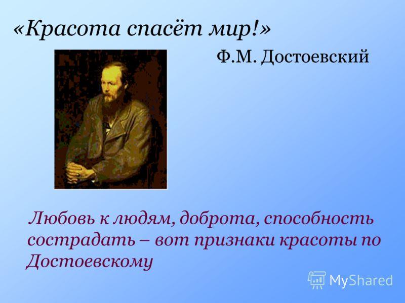 «Красота спасёт мир!» Ф.М. Достоевский Любовь к людям, доброта, способность сострадать – вот признаки красоты по Достоевскому