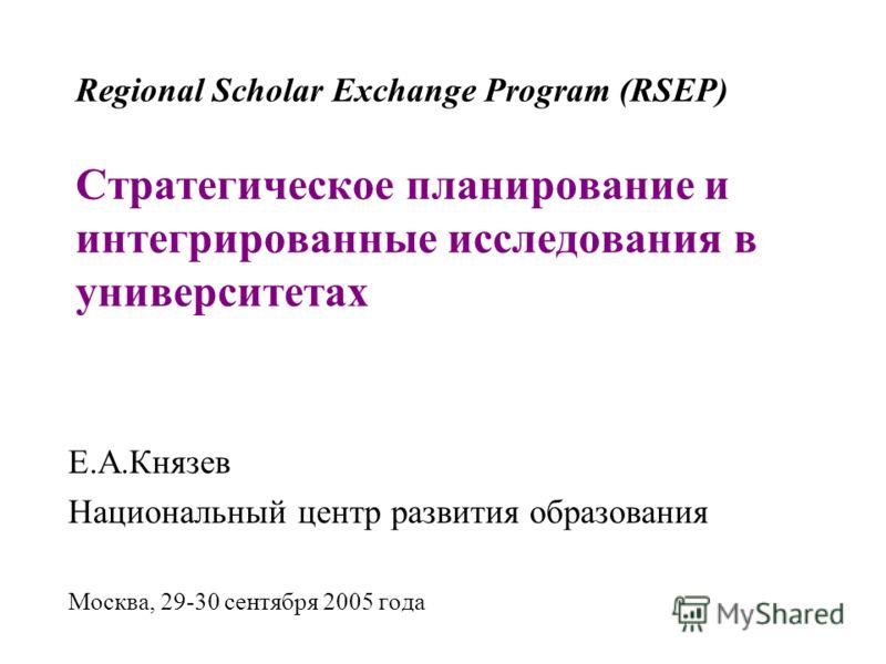Regional Scholar Exchange Program (RSEP) Стратегическое планирование и интегрированные исследования в университетах Е.А.Князев Национальный центр развития образования Москва, 29-30 сентября 2005 года