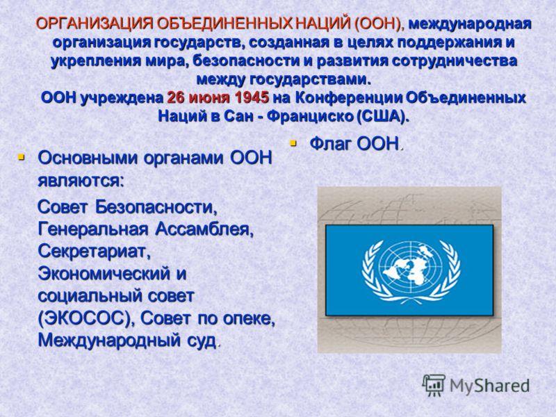 ОРГАНИЗАЦИЯ ОБЪЕДИНЕННЫХ НАЦИЙ (ООН), международная организация государств, созданная в целях поддержания и укрепления мира, безопасности и развития сотрудничества между государствами. ООН учреждена 26 июня 1945 на Конференции Объединенных Наций в Са