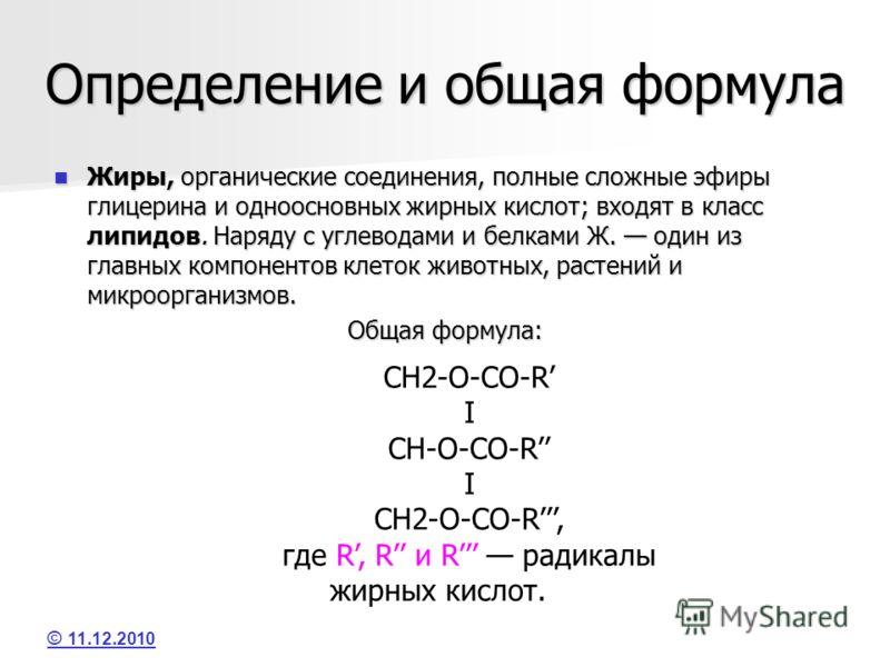 Определение и общая формула Жиры, органические соединения, полные сложные эфиры глицерина и одноосновных жирных кислот; входят в класс липидов. Наряду с углеводами и белками Ж. один из главных компонентов клеток животных, растений и микроорганизмов.