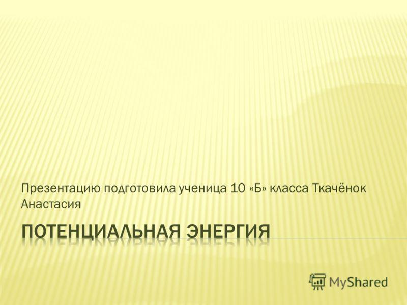 Презентацию подготовила ученица 10 «Б» класса Ткачёнок Анастасия