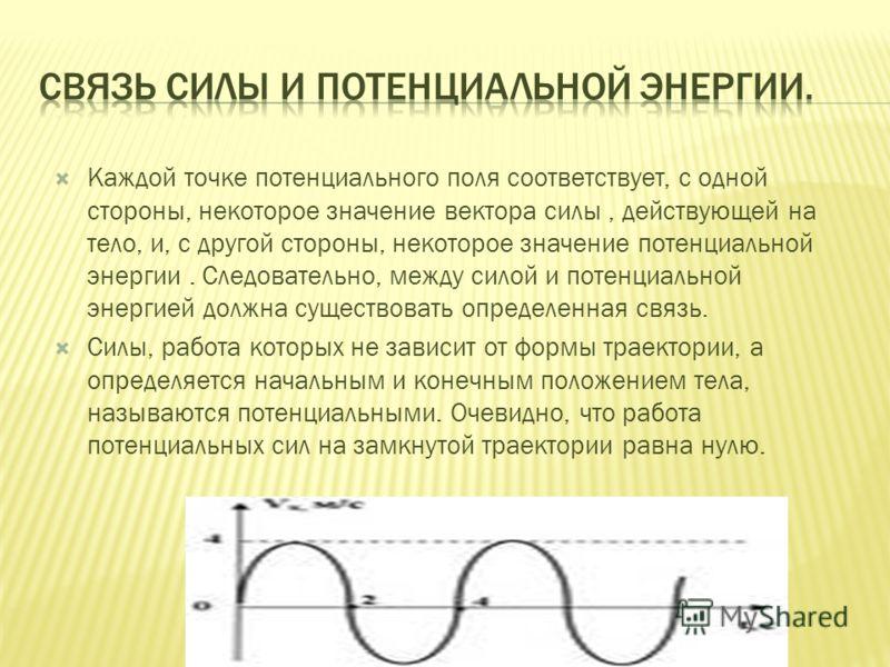 Каждой точке потенциального поля соответствует, с одной стороны, некоторое значение вектора силы, действующей на тело, и, с другой стороны, некоторое значение потенциальной энергии. Следовательно, между силой и потенциальной энергией должна существов