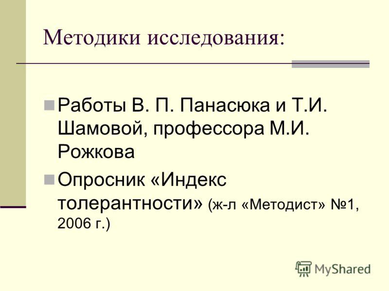 Методики исследования: Работы В. П. Панасюка и Т.И. Шамовой, профессора М.И. Рожкова Опросник «Индекс толерантности» (ж-л «Методист» 1, 2006 г.)