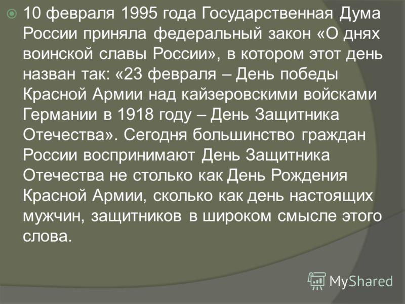 10 февраля 1995 года Государственная Дума России приняла федеральный закон «О днях воинской славы России», в котором этот день назван так: «23 февраля – День победы Красной Армии над кайзеровскими войсками Германии в 1918 году – День Защитника Отечес