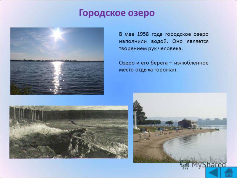 Городское озеро В мае 1958 года городское озеро наполнили водой. Оно является творением рук человека. Озеро и его берега – излюбленное место отдыха горожан.
