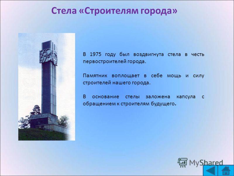 Стела «Строителям города» В 1975 году был воздвигнута стела в честь первостроителей города. Памятник воплощает в себе мощь и силу строителей нашего города. В основание стелы заложена капсула с обращением к строителям будущего.