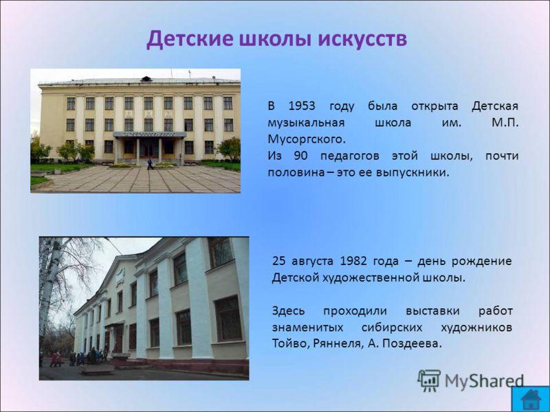 Детские школы искусств 25 августа 1982 года – день рождение Детской художественной школы. Здесь проходили выставки работ знаменитых сибирских художников Тойво, Ряннеля, А. Поздеева. В 1953 году была открыта Детская музыкальная школа им. М.П. Мусоргск