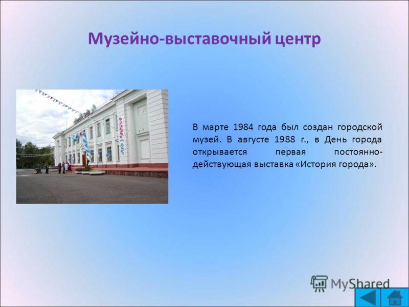 Музейно-выставочный центр В марте 1984 года был создан городской музей. В августе 1988 г., в День города открывается первая постоянно- действующая выставка «История города».