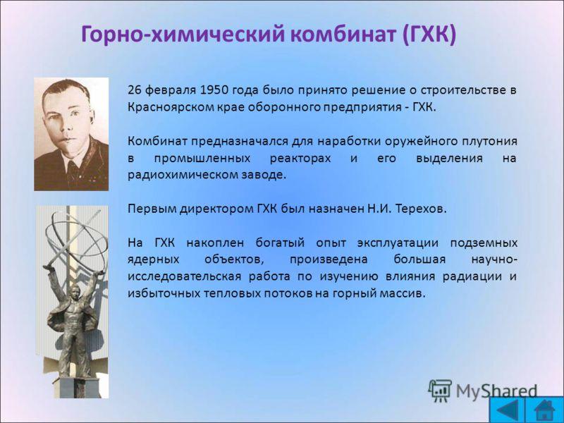 Горно-химический комбинат (ГХК) - 26 февраля 1950 года было принято решение о строительстве в Красноярском крае оборонного предприятия - ГХК. Комбинат предназначался для наработки оружейного плутония в промышленных реакторах и его выделения на радиох