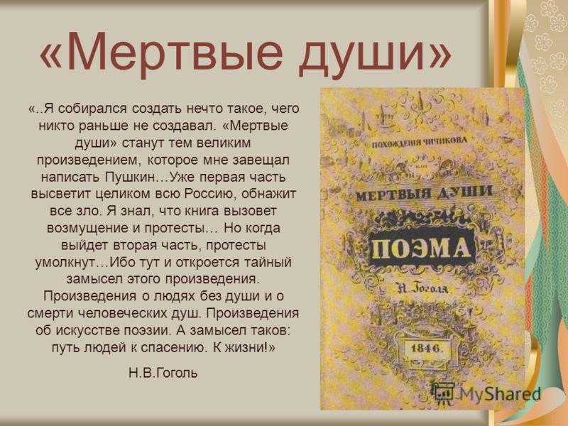 «Мертвые души» «..Я собирался создать нечто такое, чего никто раньше не создавал. «Мертвые души» станут тем великим произведением, которое мне завещал написать Пушкин…Уже первая часть высветит целиком всю Россию, обнажит все зло. Я знал, что книга вы