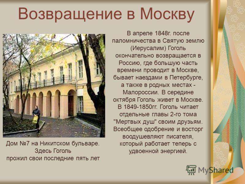 Возвращение в Москву Дом 7 на Никитском бульваре. Здесь Гоголь прожил свои последние пять лет В апреле 1848г. после паломничества в Святую землю (Иерусалим) Гоголь окончательно возвращается в Россию, где большую часть времени проводит в Москве, бывае