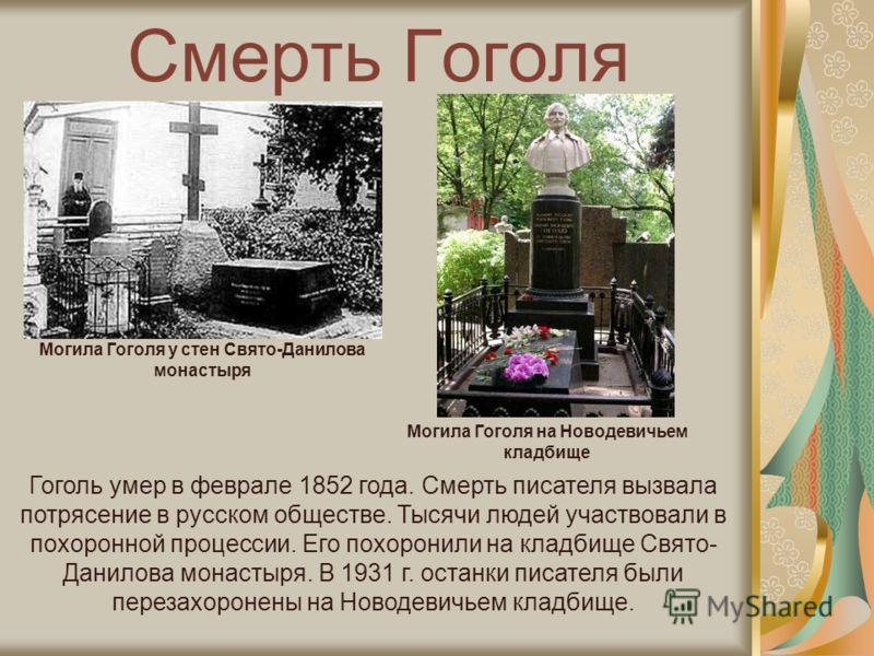 Смерть Гоголя Могила Гоголя у стен Свято-Данилова монастыря Могила Гоголя на Новодевичьем кладбище Гоголь умер в феврале 1852 года. Смерть писателя вызвала потрясение в русском обществе. Тысячи людей участвовали в похоронной процессии. Его похоронили
