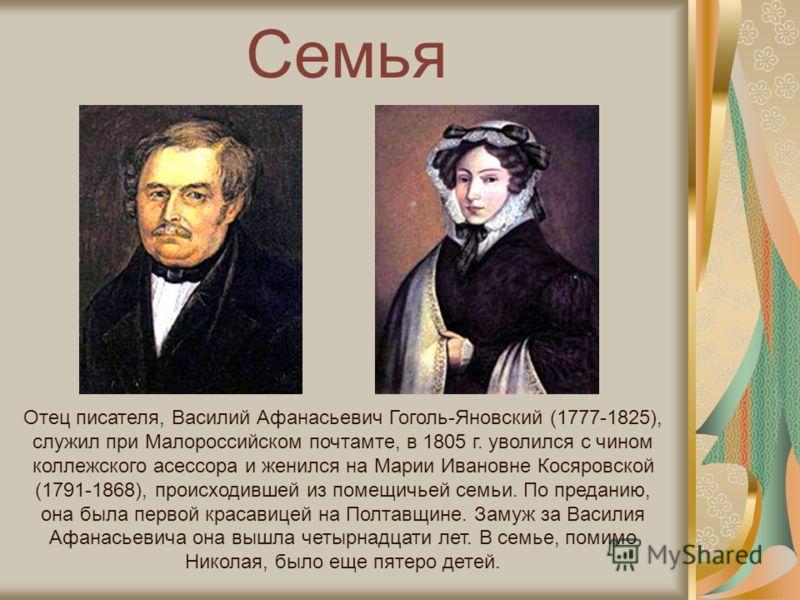 Семья Отец писателя, Василий Афанасьевич Гоголь-Яновский (1777-1825), служил при Малороссийском почтамте, в 1805 г. уволился с чином коллежского асессора и женился на Марии Ивановне Косяровской (1791-1868), происходившей из помещичьей семьи. По преда