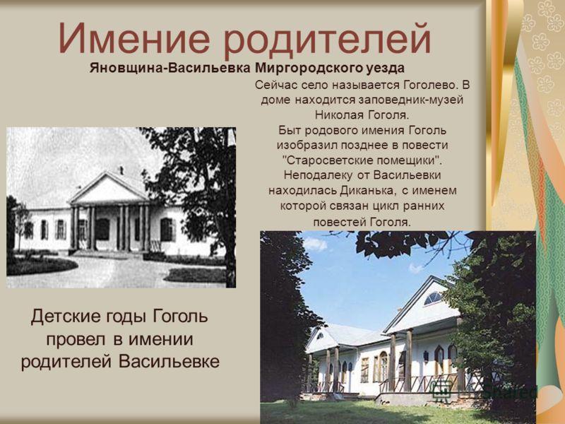 Имение родителей Детские годы Гоголь провел в имении родителей Васильевке Сейчас село называется Гоголево. В доме находится заповедник-музей Николая Гоголя. Быт родового имения Гоголь изобразил позднее в повести