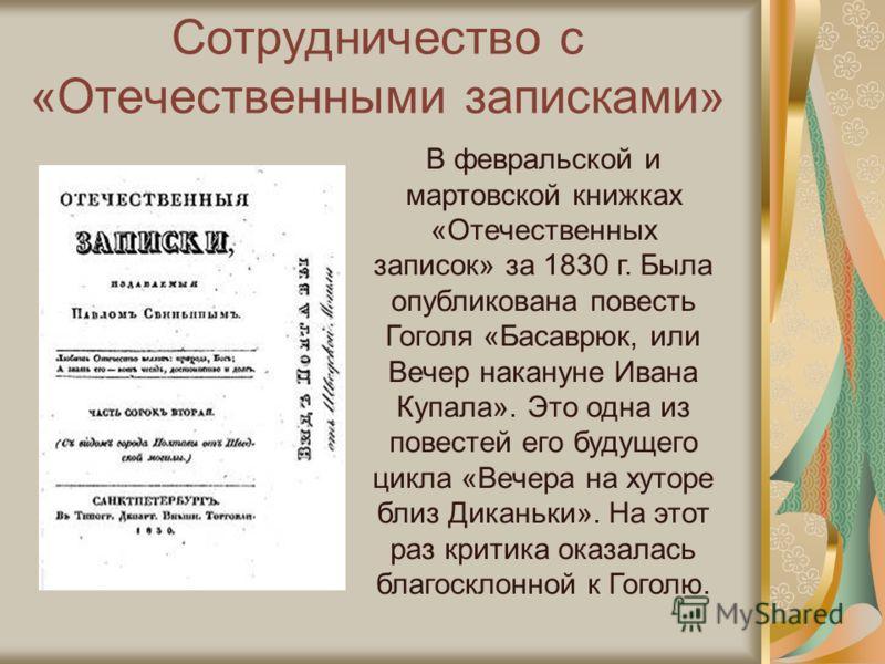 Сотрудничество с «Отечественными записками» В февральской и мартовской книжках «Отечественных записок» за 1830 г. Была опубликована повесть Гоголя «Басаврюк, или Вечер накануне Ивана Купала». Это одна из повестей его будущего цикла «Вечера на хуторе