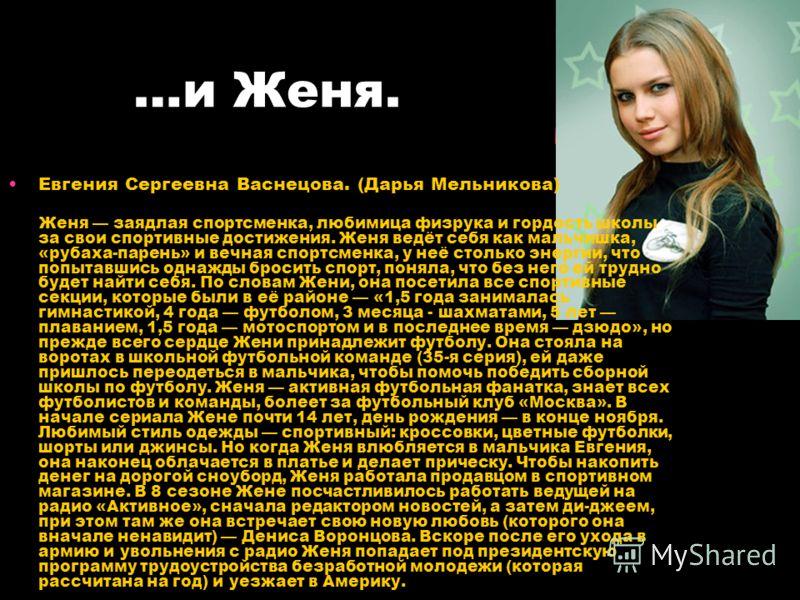 …и Женя. Евгения Сергеевна Васнецова. (Дарья Мельникова) Женя заядлая спортсменка, любимица физрука и гордость школы за свои спортивные достижения. Женя ведёт себя как мальчишка, «рубаха-парень» и вечная спортсменка, у неё столько энергии, что попыта