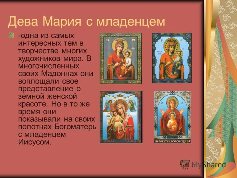 35 Дева Мария с младенцем -одна из самых интересных тем в творчестве многих художников мира. В многочисленных своих Мадоннах они воплощали свое представление о земной женской красоте. Но в то же время они показывали на своих полотнах Богоматерь с мла