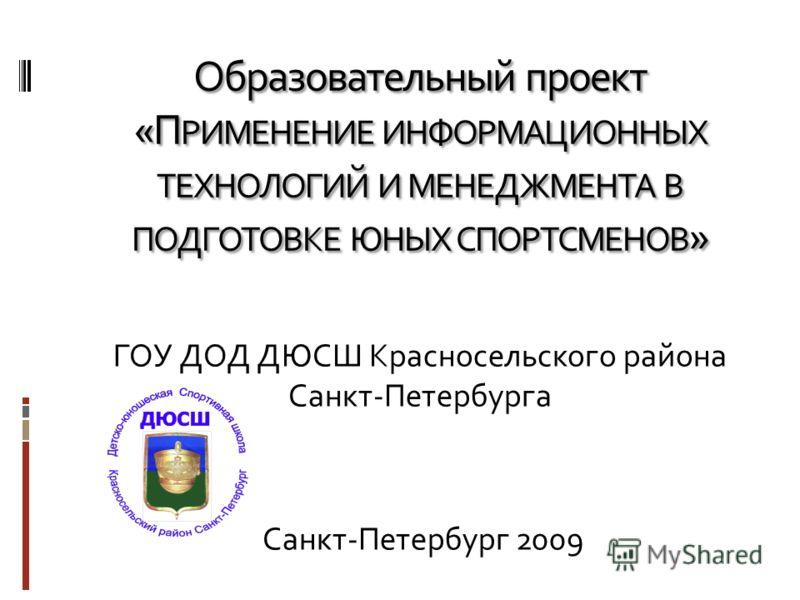 Образовательный проект «П РИМЕНЕНИЕ ИНФОРМАЦИОННЫХ ТЕХНОЛОГИЙ И МЕНЕДЖМЕНТА В ПОДГОТОВКЕ ЮНЫХ СПОРТСМЕНОВ » ГОУ ДОД ДЮСШ Красносельского района Санкт-Петербурга Санкт-Петербург 2009