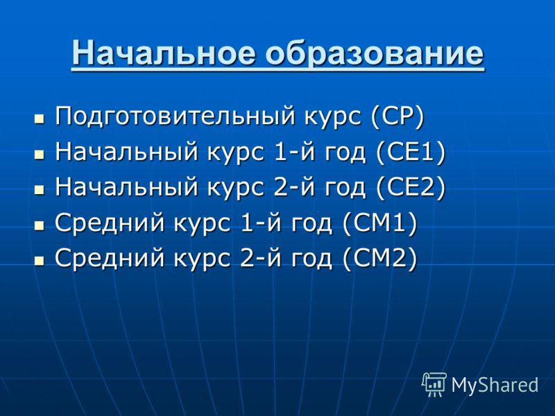 Начальное образование Подготовительный курс (CP) Подготовительный курс (CP) Начальный курс 1-й год (CE1) Начальный курс 1-й год (CE1) Начальный курс 2-й год (CE2) Начальный курс 2-й год (CE2) Средний курс 1-й год (CM1) Средний курс 1-й год (CM1) Сред