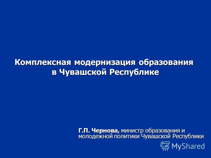 Комплексная модернизация образования в Чувашской Республике Г.П. Чернова, министр образования и молодежной политики Чувашской Республики