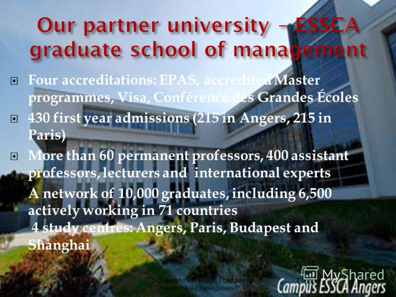 Four accreditations: EPAS, accredited Master programmes, Visa, Conférence des Grandes Écoles 430 first year admissions (215 in Angers, 215 in Paris) More than 60 permanent professors, 400 assistant professors, lecturers and international experts A ne