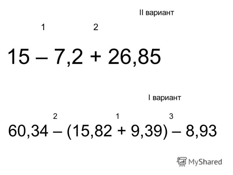 II вариант 1 2 15 – 7,2 + 26,85 I вариант 2 1 3 60,34 – (15,82 + 9,39) – 8,93