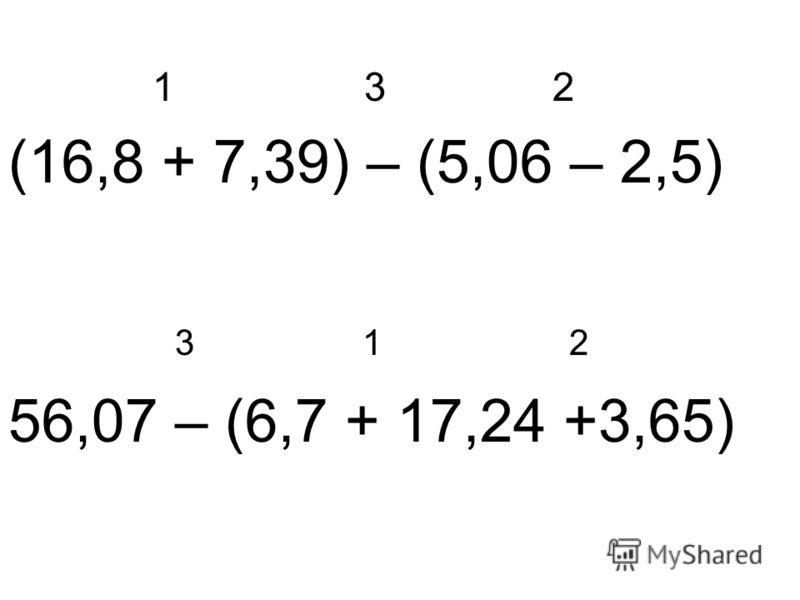 1 3 2 (16,8 + 7,39) – (5,06 – 2,5) 3 1 2 56,07 – (6,7 + 17,24 +3,65)