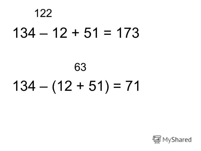 122 134 – 12 + 51 = 173 63 134 – (12 + 51) = 71