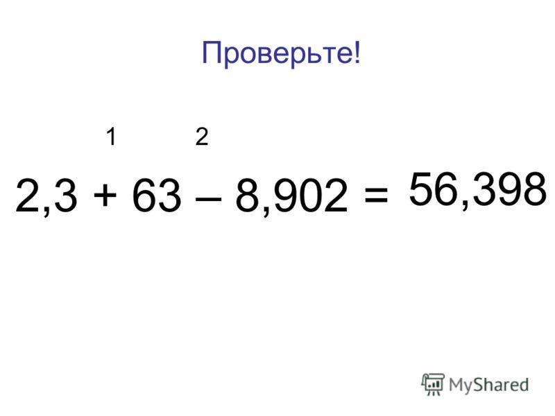 Проверьте! 1 2 2,3 + 63 – 8,902 = 56,398