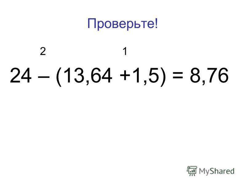 Проверьте! 2 1 24 – (13,64 +1,5) = 8,76