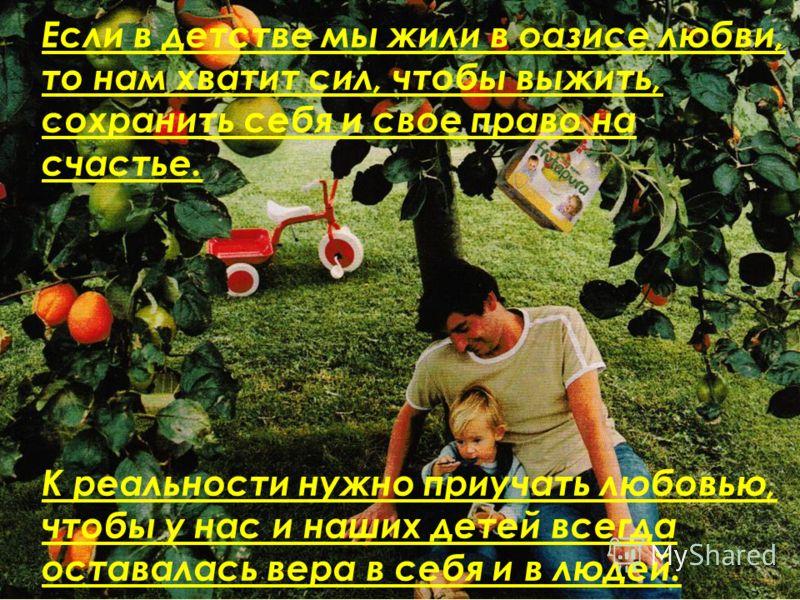 Если в детстве мы жили в оазисе любви, то нам хватит сил, чтобы выжить, сохранить себя и свое право на счастье. К реальности нужно приучать любовью, чтобы у нас и наших детей всегда оставалась вера в себя и в людей.