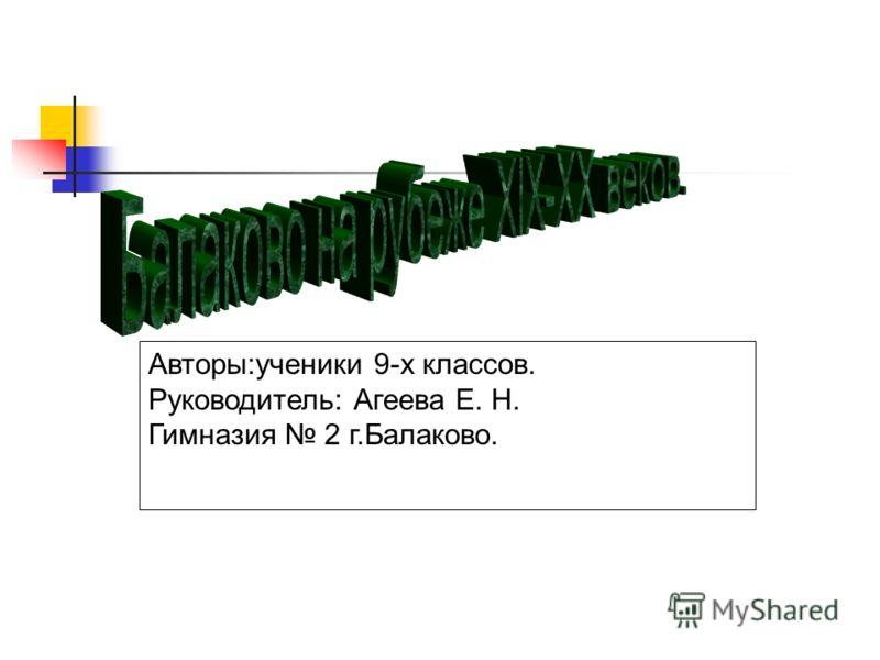 Авторы:ученики 9-х классов. Руководитель: Агеева Е. Н. Гимназия 2 г.Балаково.
