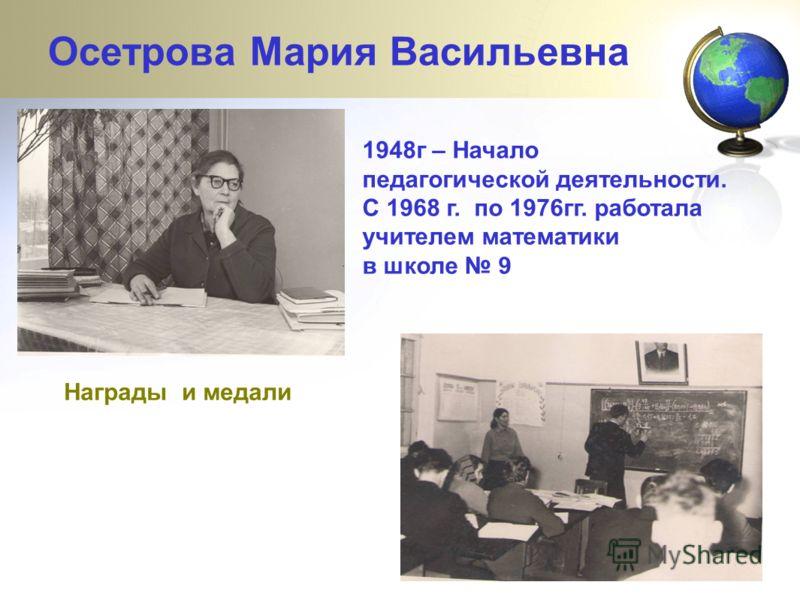 1948г – Начало педагогической деятельности. С 1968 г. по 1976гг. работала учителем математики в школе 9 Награды и медали