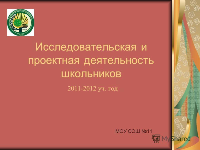 Исследовательская и проектная деятельность школьников 2011-2012 уч. год МОУ СОШ 11