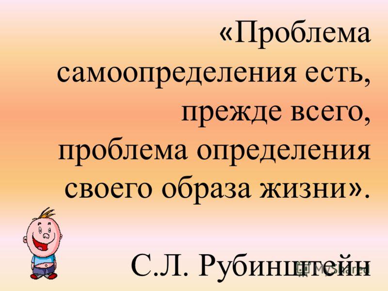 « Проблема самоопределения есть, прежде всего, проблема определения своего образа жизни ». С.Л. Рубинштейн.