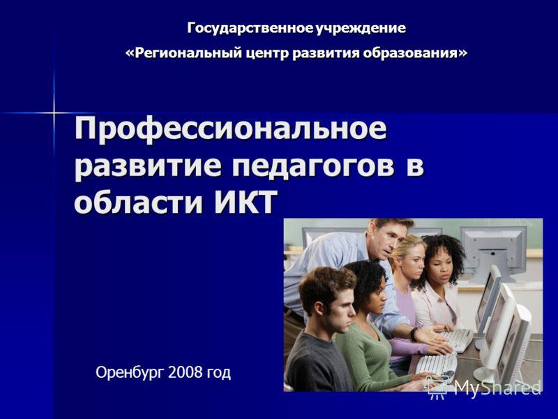 Профессиональное развитие педагогов в области ИКТ Государственное учреждение «Региональный центр развития образования» Оренбург 2008 год