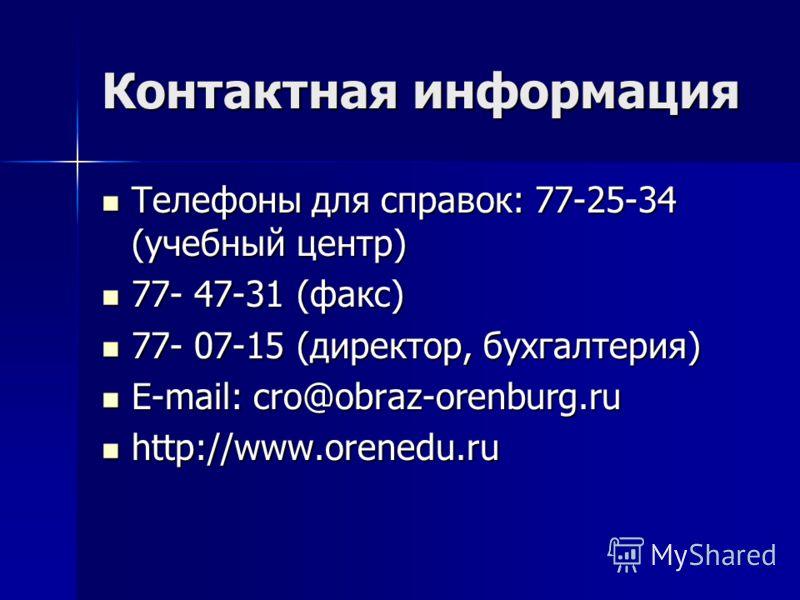 Контактная информация Телефоны для справок: 77-25-34 (учебный центр) Телефоны для справок: 77-25-34 (учебный центр) 77- 47-31 (факс) 77- 47-31 (факс) 77- 07-15 (директор, бухгалтерия) 77- 07-15 (директор, бухгалтерия) E-mail: cro@obraz-orenburg.ru E-