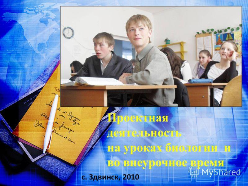Проектная деятельность на уроках биологии и во внеурочное время с. Здвинск, 2010