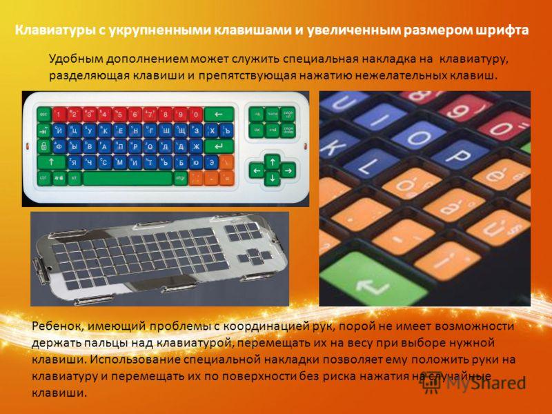 Клавиатуры с укрупненными клавишами и увеличенным размером шрифта Удобным дополнением может служить специальная накладка на клавиатуру, разделяющая клавиши и препятствующая нажатию нежелательных клавиш. Ребенок, имеющий проблемы с координацией рук, п