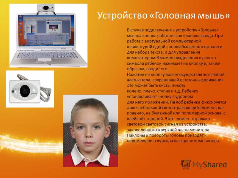 В случае подключения к устройству «Головная мышь» кнопка работает как клавиша ввода. При работе с виртуальной компьютерной клавиатурой одной кнопки бывает достаточно и для набора текста, и для управления компьютером.В момент выделения нужного символа